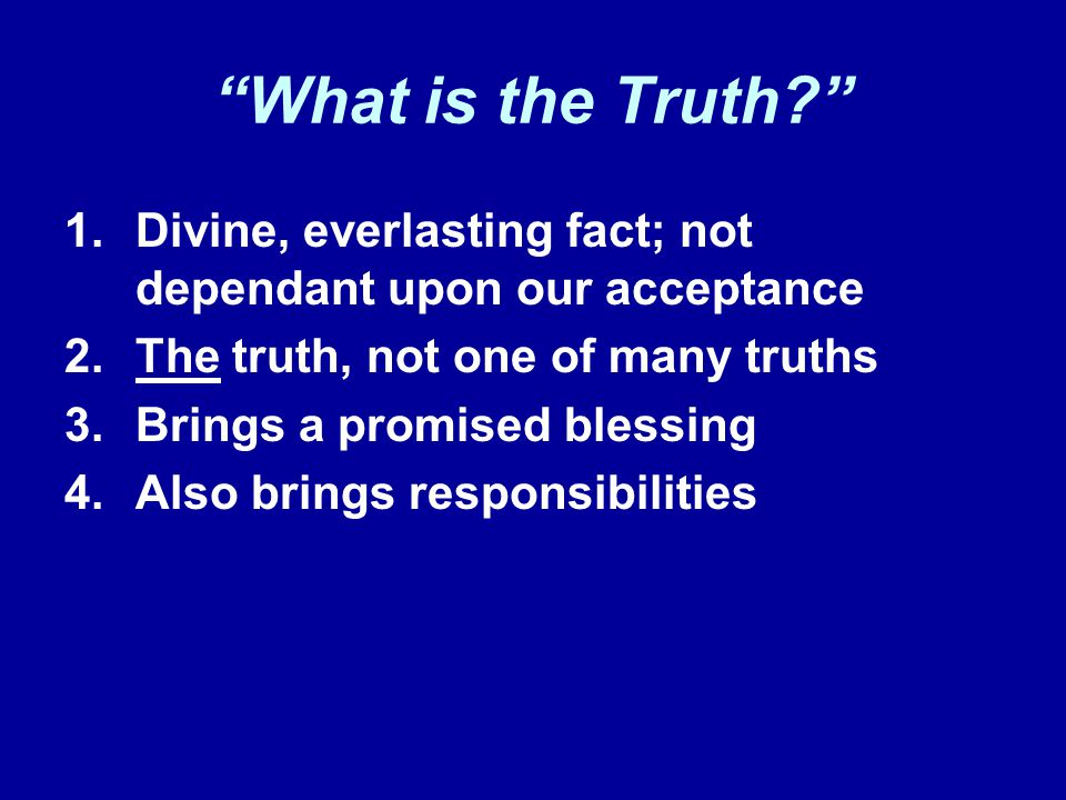 What is the Truth 1.Divine, everlasting fact; not dependant upon our acceptance 2.The truth, not one of many truths 3.Brings a promised blessing 4.Also brings responsibilities