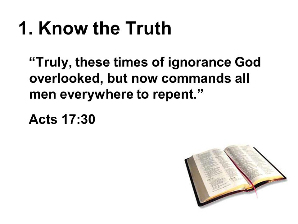 Truly, these times of ignorance God overlooked, but now commands all men everywhere to repent. Acts 17:30