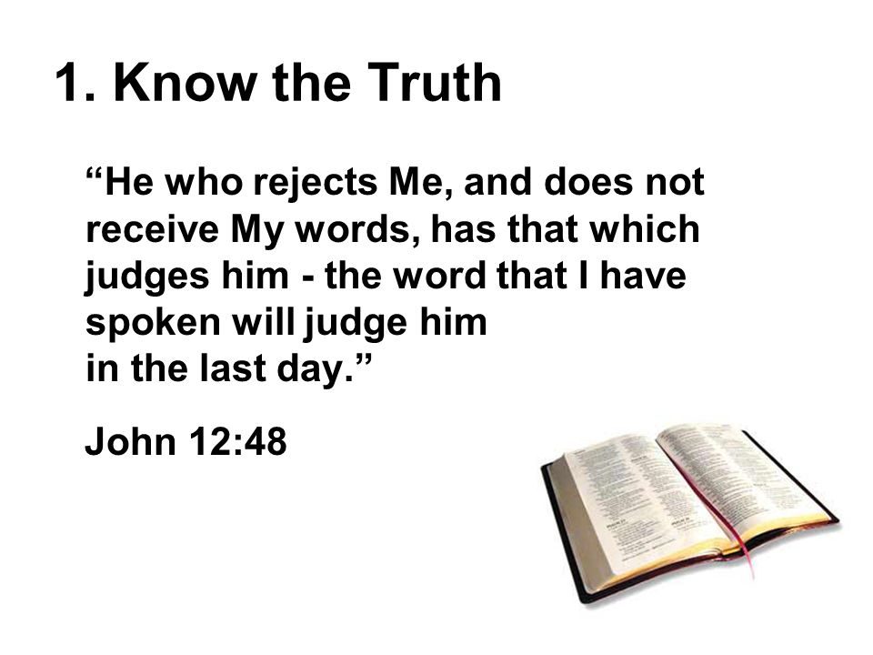 """1. Know the Truth """"He who rejects Me, and does not receive My words, has that which judges him - the word that I have spoken will judge him in the las"""