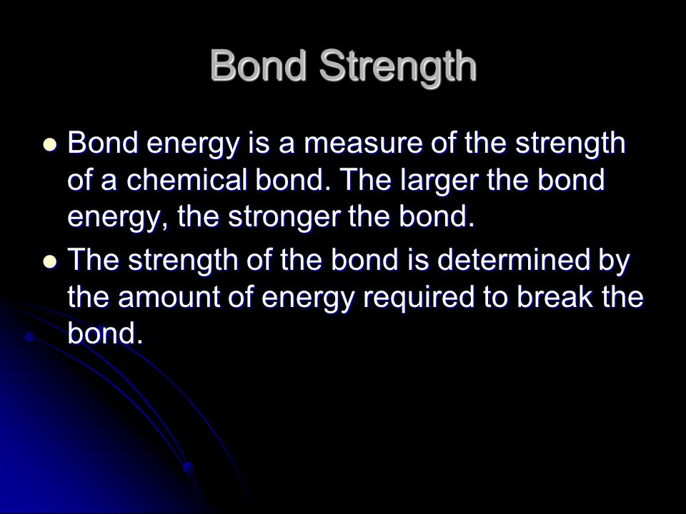 Bond Strength Bond energy is a measure of the strength of a chemical bond. The larger the bond energy, the stronger the bond. Bond energy is a measure