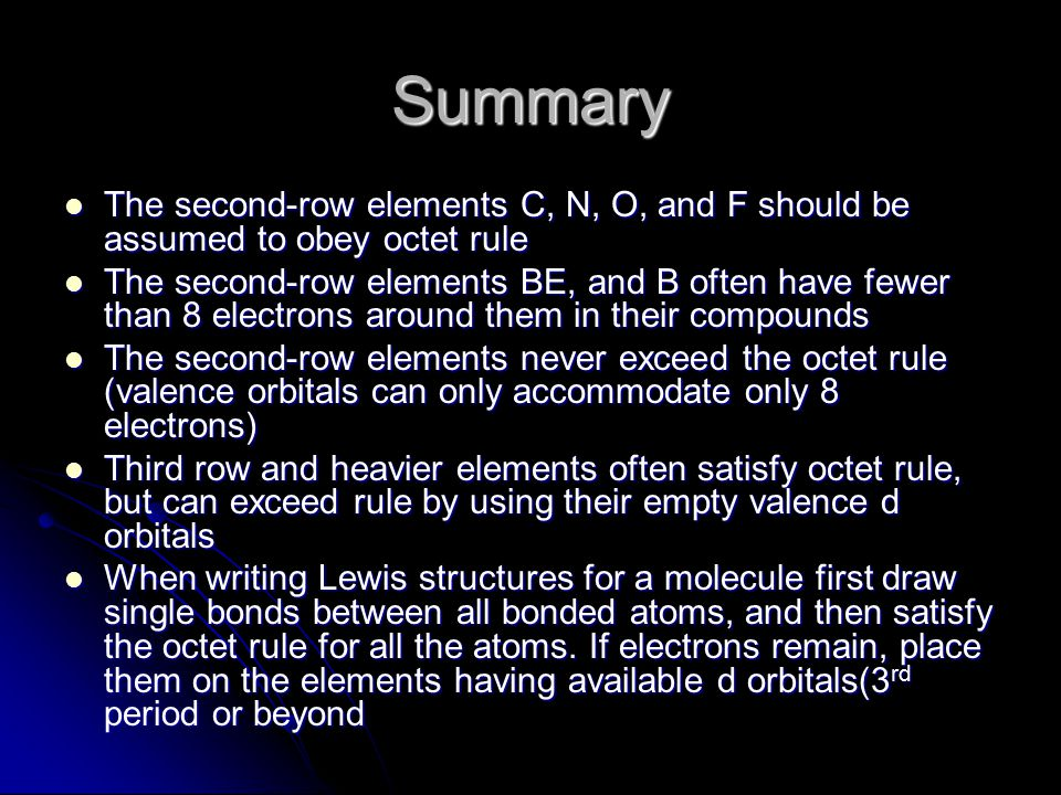 Summary The second-row elements C, N, O, and F should be assumed to obey octet rule The second-row elements C, N, O, and F should be assumed to obey octet rule The second-row elements BE, and B often have fewer than 8 electrons around them in their compounds The second-row elements BE, and B often have fewer than 8 electrons around them in their compounds The second-row elements never exceed the octet rule (valence orbitals can only accommodate only 8 electrons) The second-row elements never exceed the octet rule (valence orbitals can only accommodate only 8 electrons) Third row and heavier elements often satisfy octet rule, but can exceed rule by using their empty valence d orbitals Third row and heavier elements often satisfy octet rule, but can exceed rule by using their empty valence d orbitals When writing Lewis structures for a molecule first draw single bonds between all bonded atoms, and then satisfy the octet rule for all the atoms.