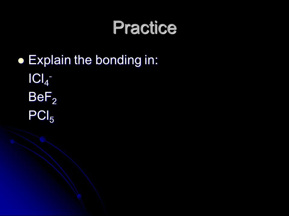 Practice Explain the bonding in: Explain the bonding in: ICl 4 - BeF 2 PCl 5