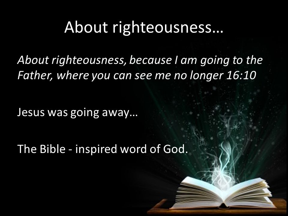 About righteousness… About righteousness, because I am going to the Father, where you can see me no longer 16:10 Jesus was going away… The Bible - ins
