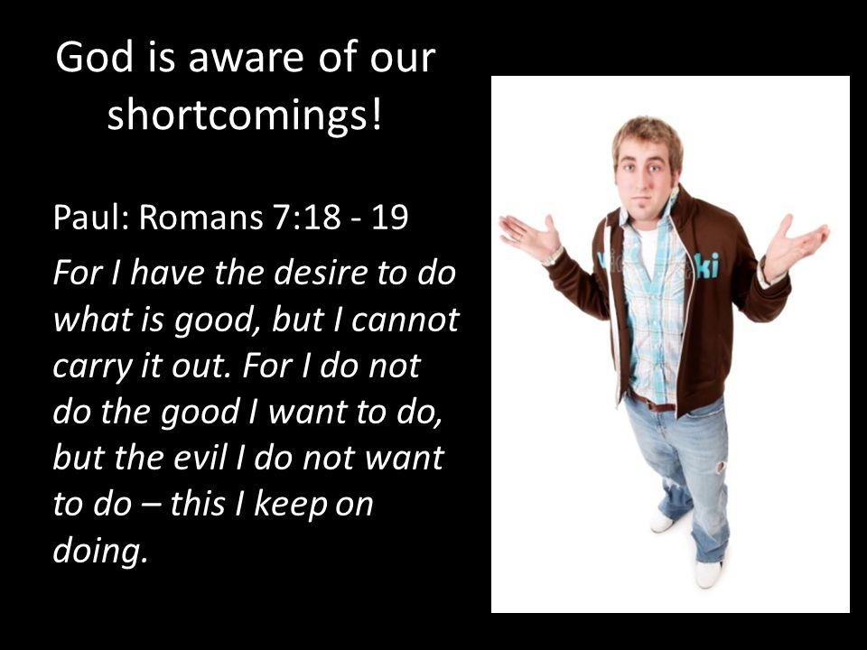 God is aware of our shortcomings! Paul: Romans 7:18 - 19 For I have the desire to do what is good, but I cannot carry it out. For I do not do the good