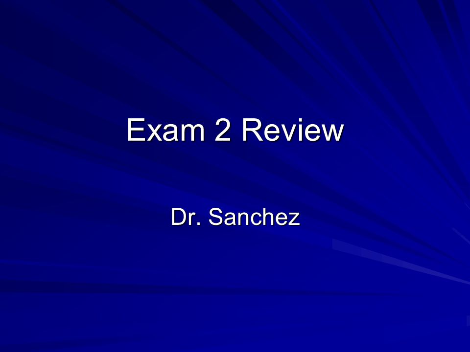 Exam 2 Review Dr. Sanchez