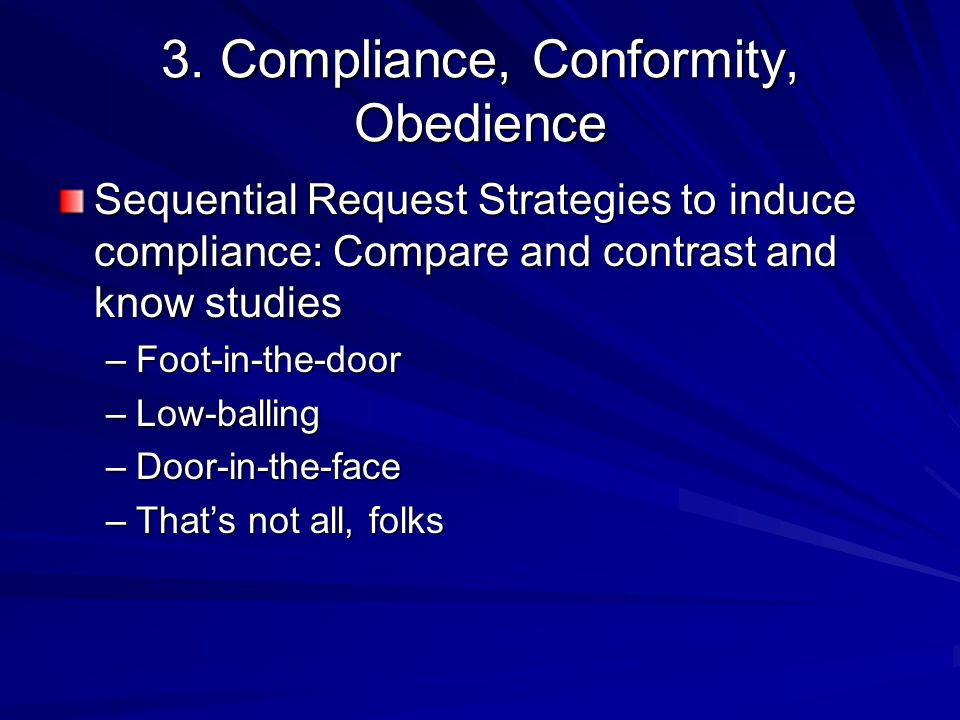 3. Compliance, Conformity, Obedience Sequential Request Strategies to induce compliance: Compare and contrast and know studies –Foot-in-the-door –Low-