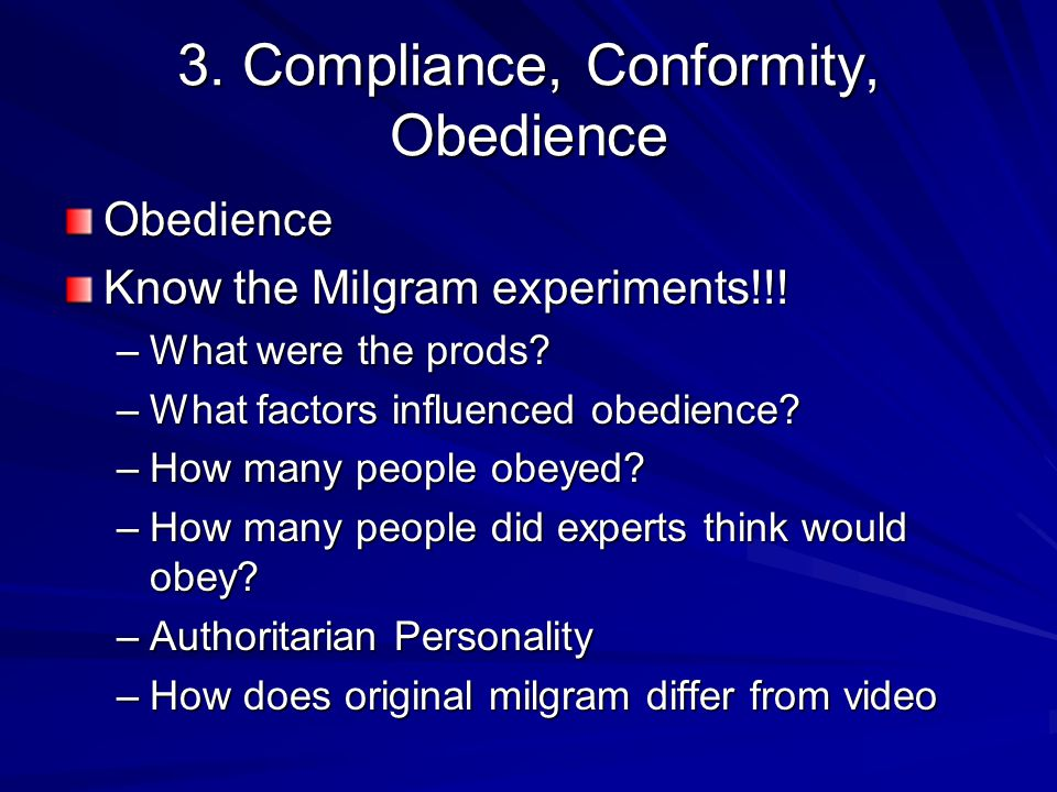 3. Compliance, Conformity, Obedience Obedience Know the Milgram experiments!!! –What were the prods? –What factors influenced obedience? –How many peo