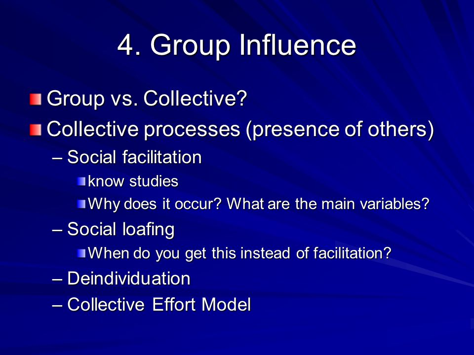 4. Group Influence Group vs. Collective? Collective processes (presence of others) –Social facilitation know studies Why does it occur? What are the m