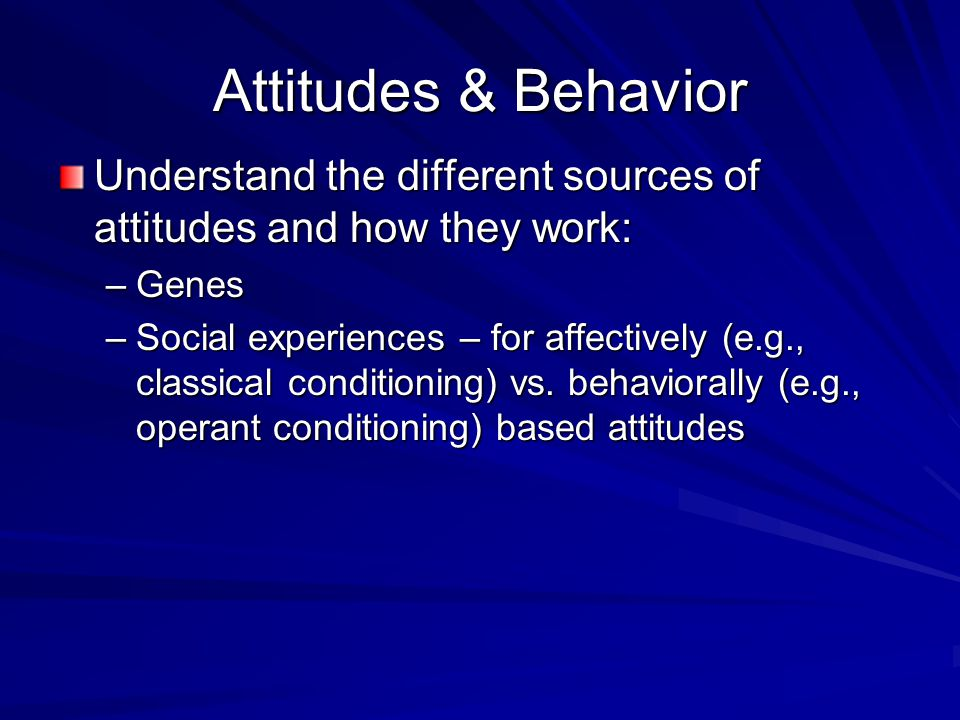 Attitudes & Behavior Understand the different sources of attitudes and how they work: –Genes –Social experiences – for affectively (e.g., classical co