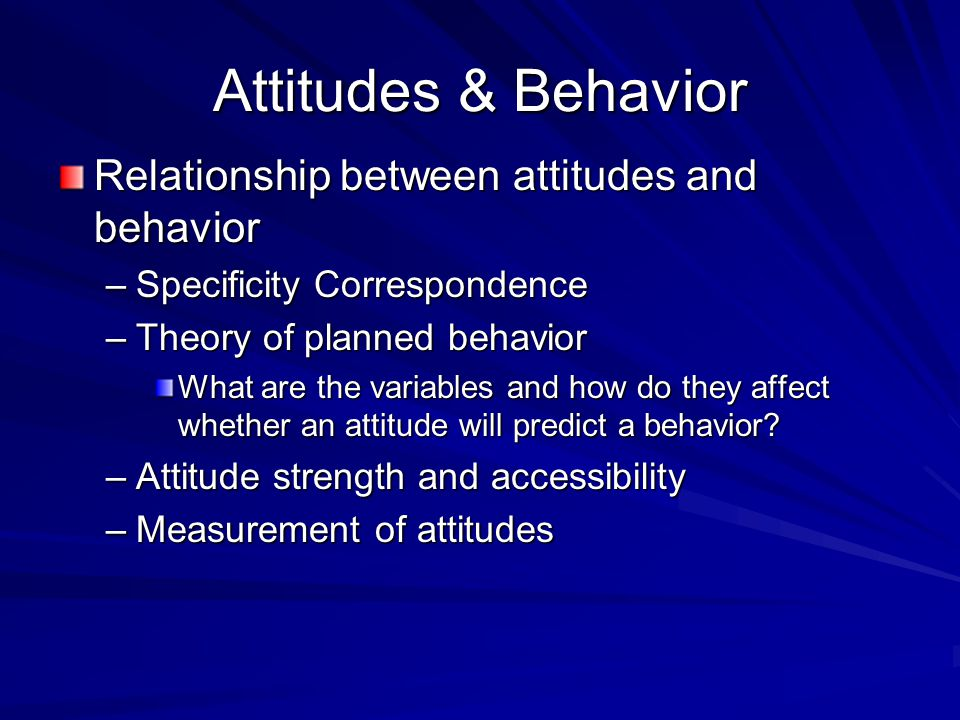 Attitudes & Behavior Relationship between attitudes and behavior –Specificity Correspondence –Theory of planned behavior What are the variables and how do they affect whether an attitude will predict a behavior.
