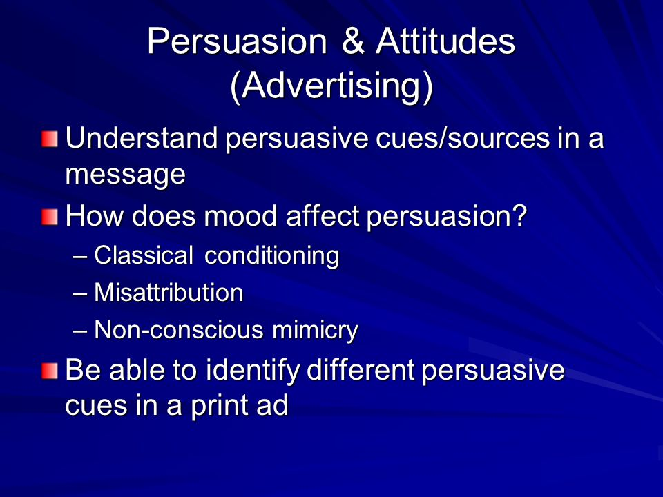 Persuasion & Attitudes (Advertising) Understand persuasive cues/sources in a message How does mood affect persuasion? –Classical conditioning –Misattr
