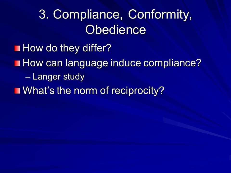 3. Compliance, Conformity, Obedience How do they differ? How can language induce compliance? –Langer study What's the norm of reciprocity?