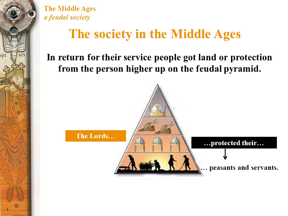 The Middle Ages a feudal society The society in the Middle Ages In return for their service people got land or protection from the person higher up on the feudal pyramid.