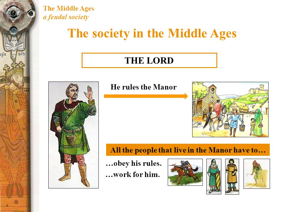 The Middle Ages a feudal society The society in the Middle Ages THE LORD All the people that live in the Manor have to… He rules the Manor …obey his r