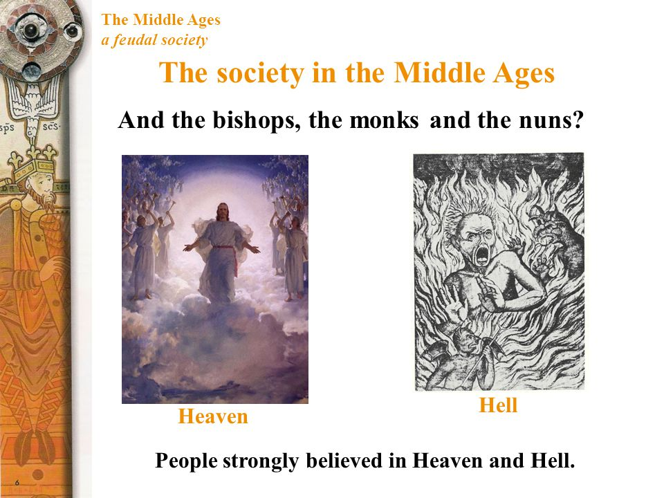 The Middle Ages a feudal society The society in the Middle Ages And the bishops, the monks and the nuns? People strongly believed in Heaven and Hell.