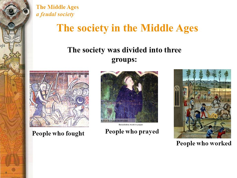 The Middle Ages a feudal society The society in the Middle Ages The society was divided into three groups: People who fought People who prayed People