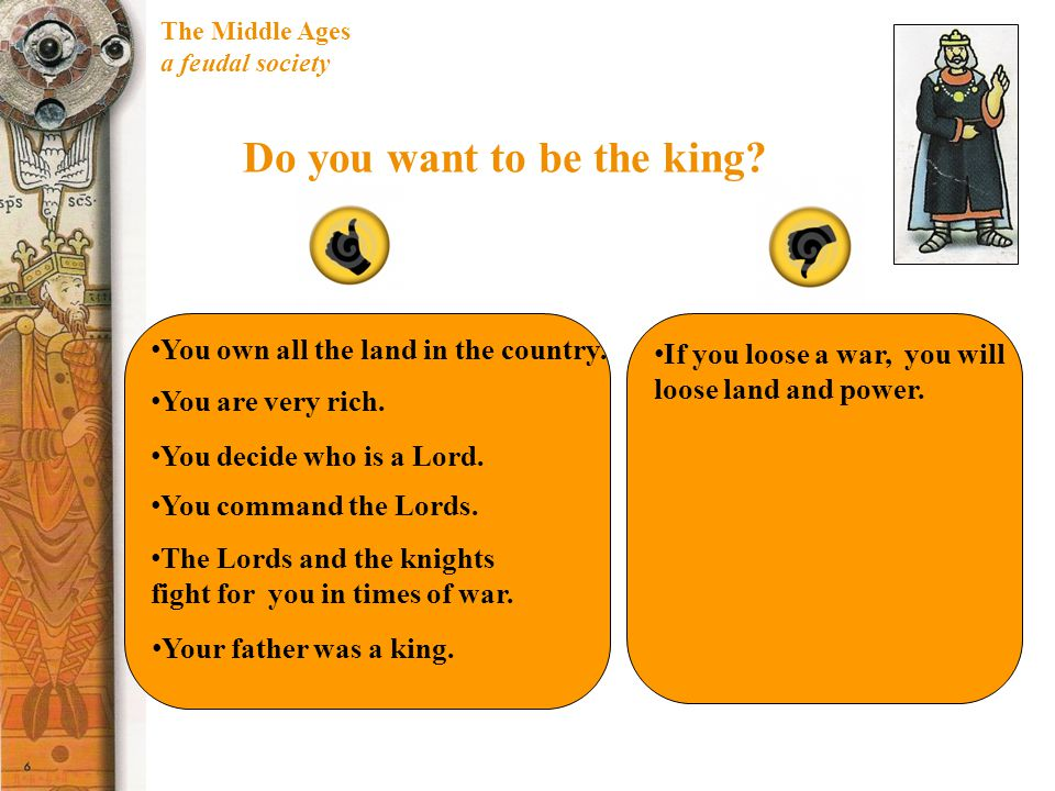 The Middle Ages a feudal society Do you want to be the king? You own all the land in the country. You decide who is a Lord. You are very rich. Your fa