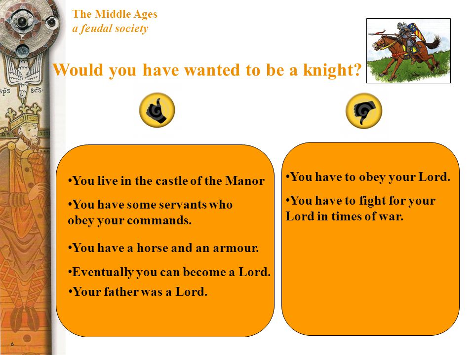 The Middle Ages a feudal society Would you have wanted to be a knight? You live in the castle of the Manor You have some servants who obey your comman