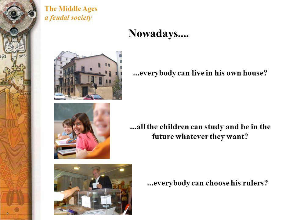 The Middle Ages a feudal society Nowadays.......everybody can live in his own house?...all the children can study and be in the future whatever they w