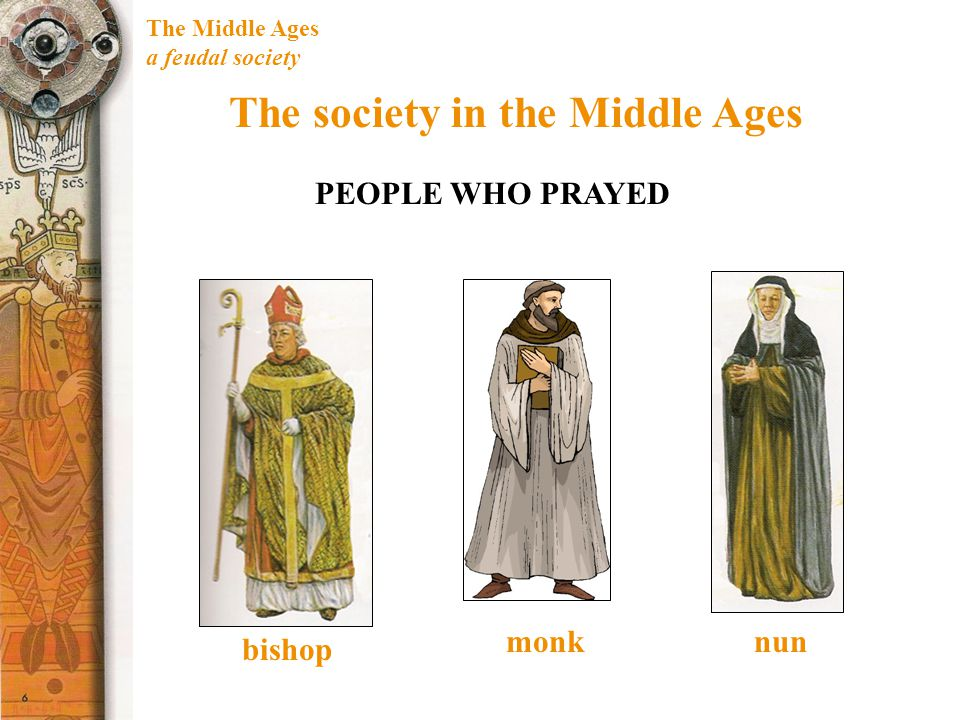 The Middle Ages a feudal society The society in the Middle Ages PEOPLE WHO PRAYED monk bishop nun