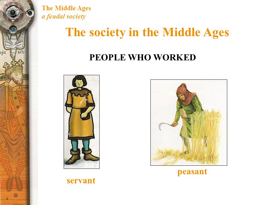 The Middle Ages a feudal society The society in the Middle Ages PEOPLE WHO WORKED servant peasant