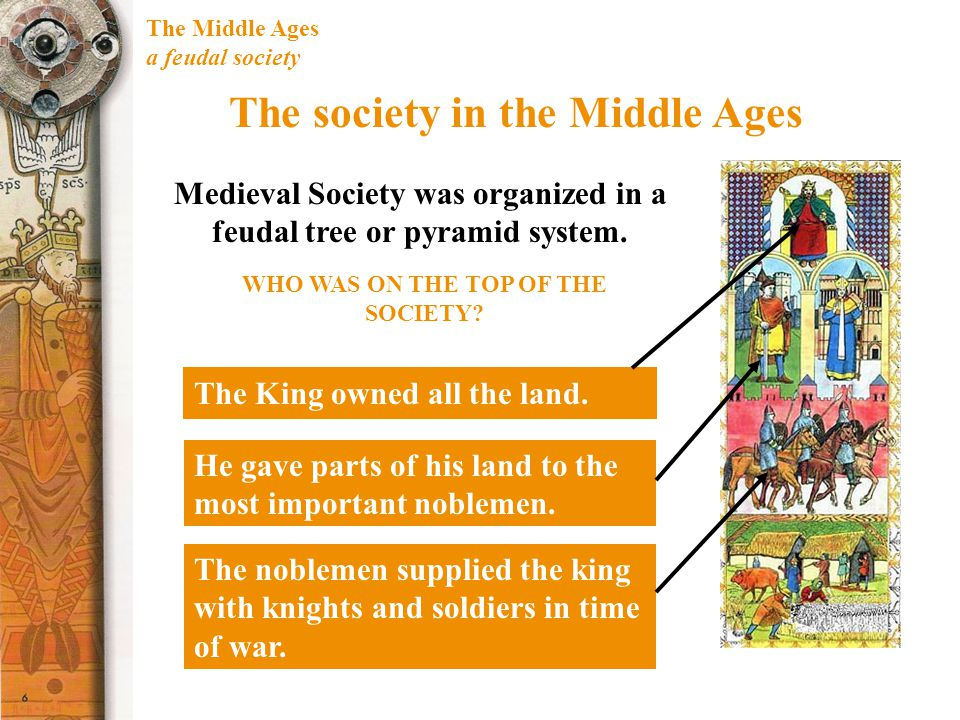 The Middle Ages a feudal society The society in the Middle Ages Medieval Society was organized in a feudal tree or pyramid system. The King owned all