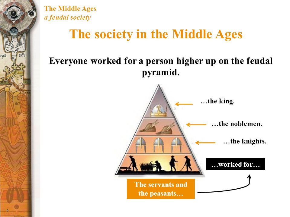 The Middle Ages a feudal society The society in the Middle Ages Everyone worked for a person higher up on the feudal pyramid. The servants and the pea