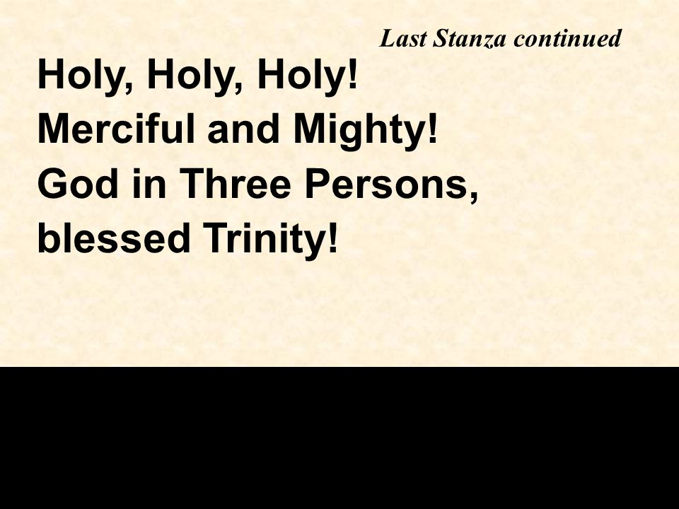 Last Stanza continued Holy, Holy, Holy! Merciful and Mighty! God in Three Persons, blessed Trinity!