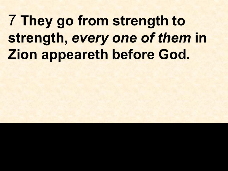 7 They go from strength to strength, every one of them in Zion appeareth before God.