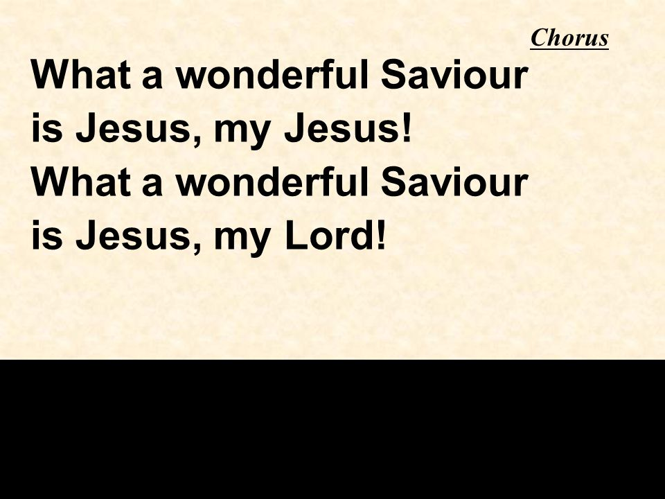 Chorus What a wonderful Saviour is Jesus, my Jesus! What a wonderful Saviour is Jesus, my Lord!