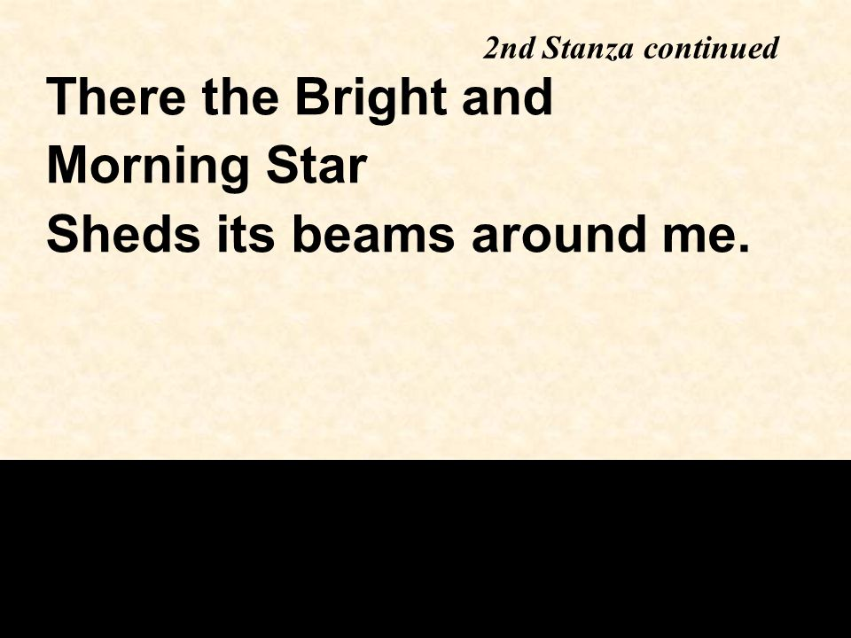 2nd Stanza continued There the Bright and Morning Star Sheds its beams around me.