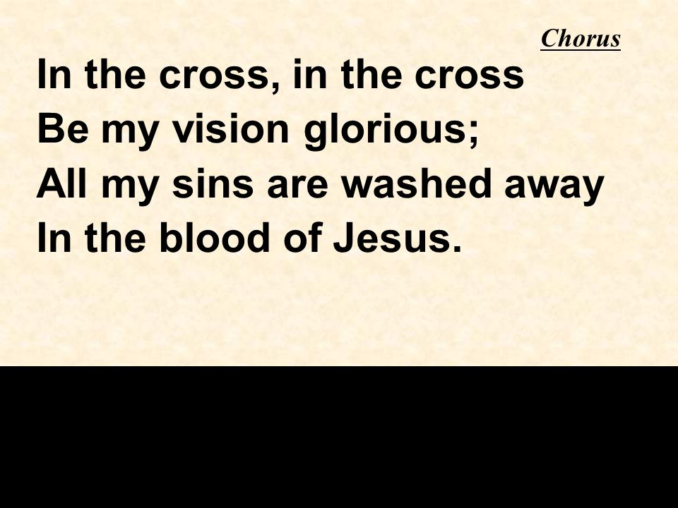 Chorus In the cross, in the cross Be my vision glorious; All my sins are washed away In the blood of Jesus.
