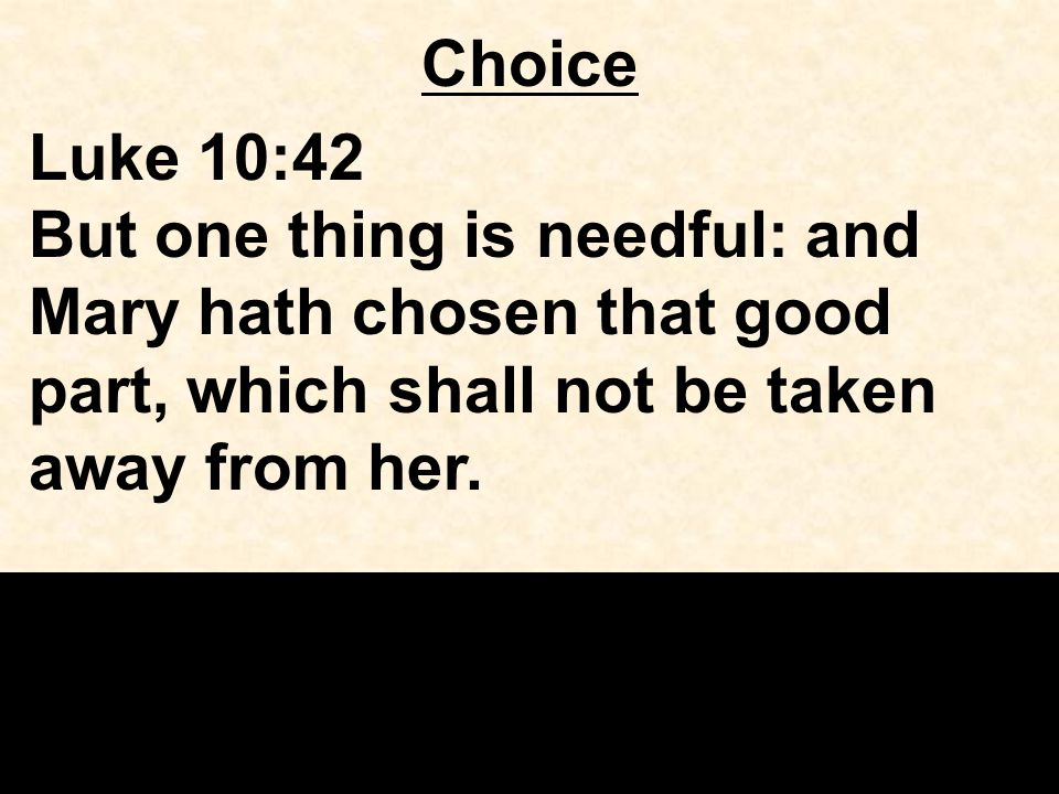 Choice Luke 10:42 But one thing is needful: and Mary hath chosen that good part, which shall not be taken away from her.