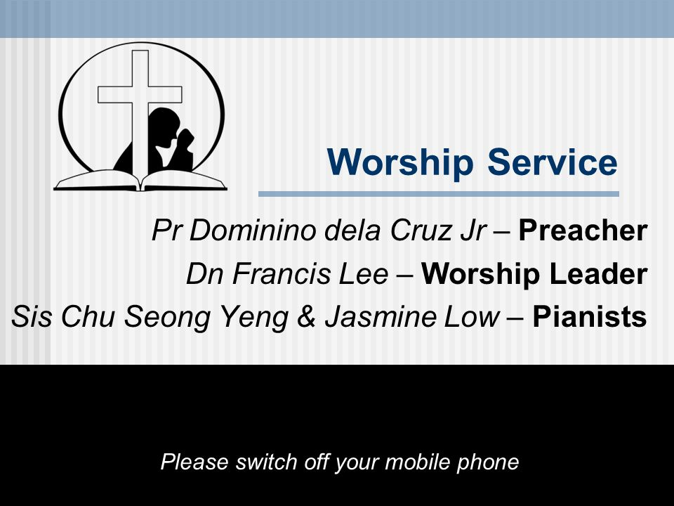 Worship Service Pr Dominino dela Cruz Jr – Preacher Dn Francis Lee – Worship Leader Sis Chu Seong Yeng & Jasmine Low – Pianists Please switch off your