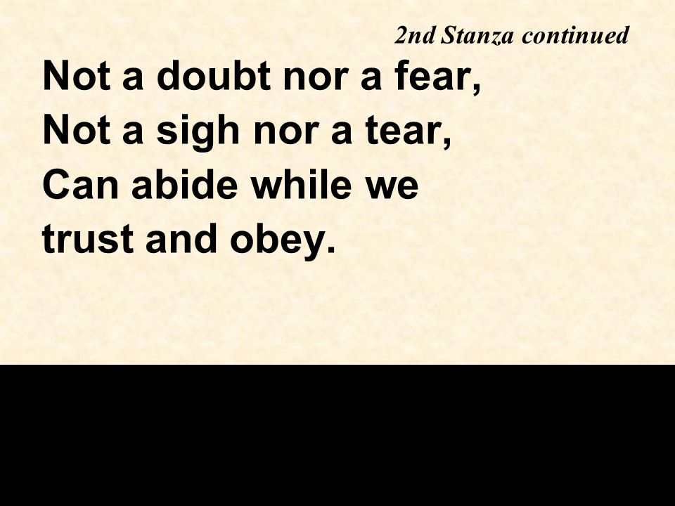 Not a doubt nor a fear, Not a sigh nor a tear, Can abide while we trust and obey. 2nd Stanza continued