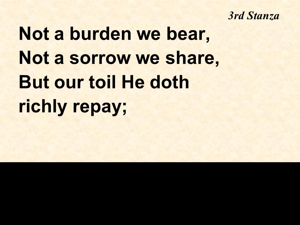 Not a burden we bear, Not a sorrow we share, But our toil He doth richly repay; 3rd Stanza