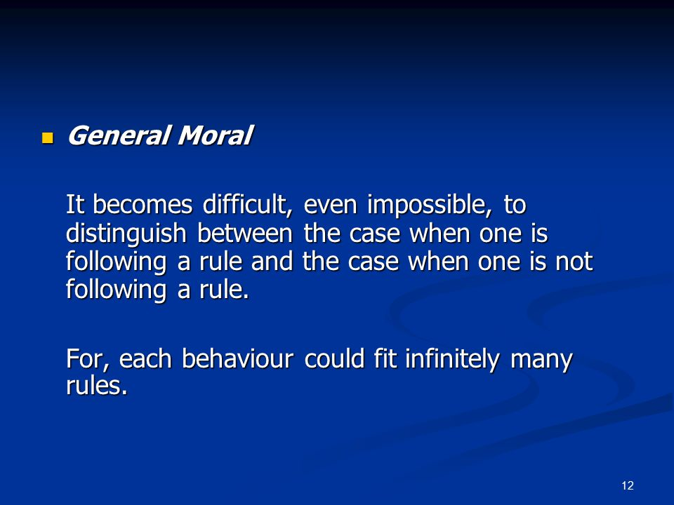 12 General Moral General Moral It becomes difficult, even impossible, to distinguish between the case when one is following a rule and the case when one is not following a rule.