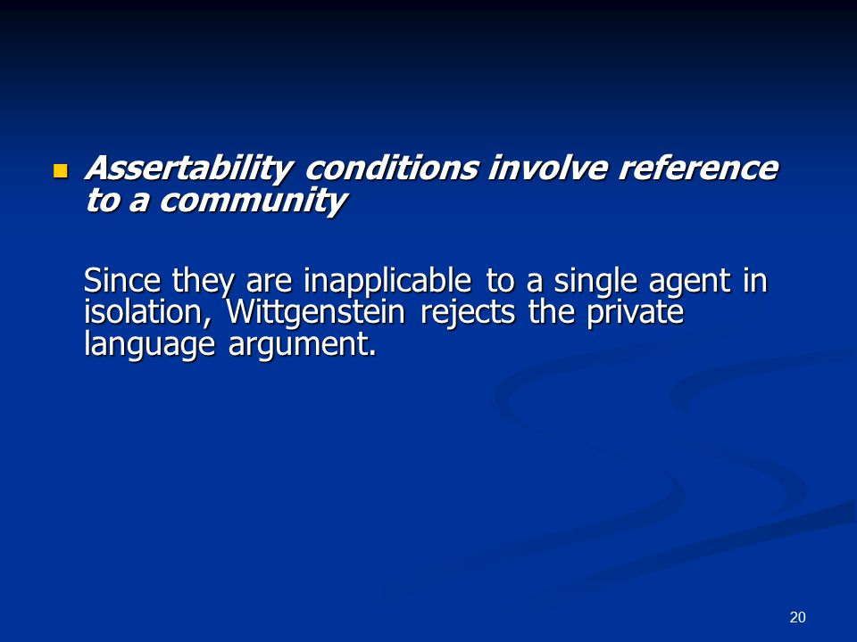 20 Assertability conditions involve reference to a community Assertability conditions involve reference to a community Since they are inapplicable to a single agent in isolation, Wittgenstein rejects the private language argument.