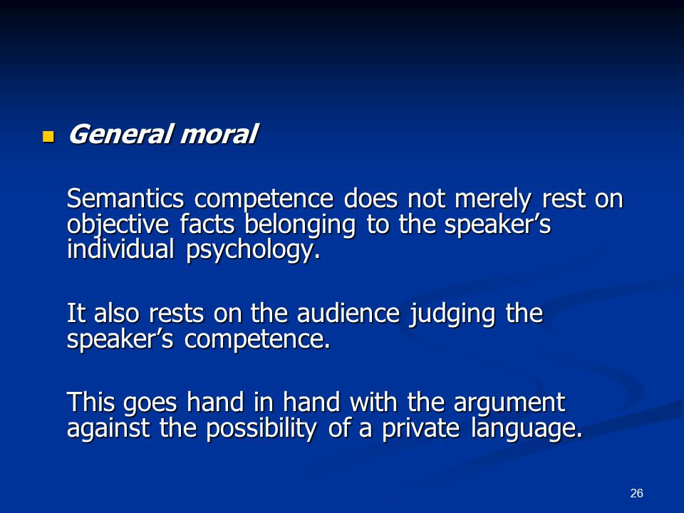 26 General moral General moral Semantics competence does not merely rest on objective facts belonging to the speaker's individual psychology.