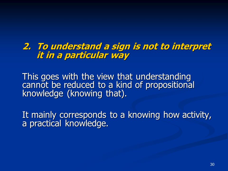 30 2.To understand a sign is not to interpret it in a particular way This goes with the view that understanding cannot be reduced to a kind of propositional knowledge (knowing that).