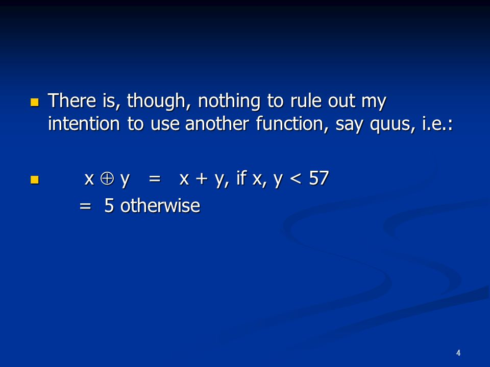 4 There is, though, nothing to rule out my intention to use another function, say quus, i.e.: There is, though, nothing to rule out my intention to use another function, say quus, i.e.: x  y = x + y, if x, y < 57 x  y = x + y, if x, y < 57 = 5 otherwise