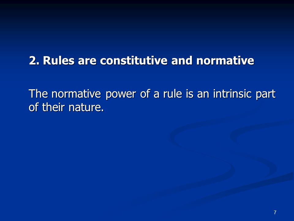 7 2. Rules are constitutive and normative The normative power of a rule is an intrinsic part of their nature.