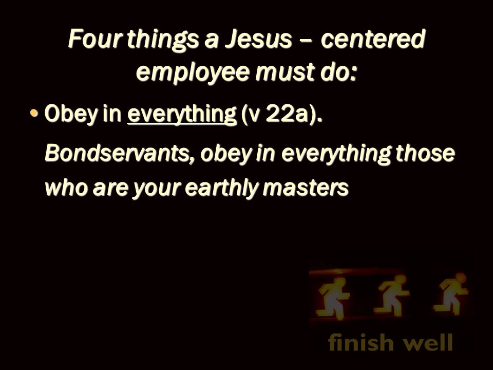 Four things a Jesus – centered employee must do: Obey in everything (v 22a).Obey in everything (v 22a). Bondservants, obey in everything those who are
