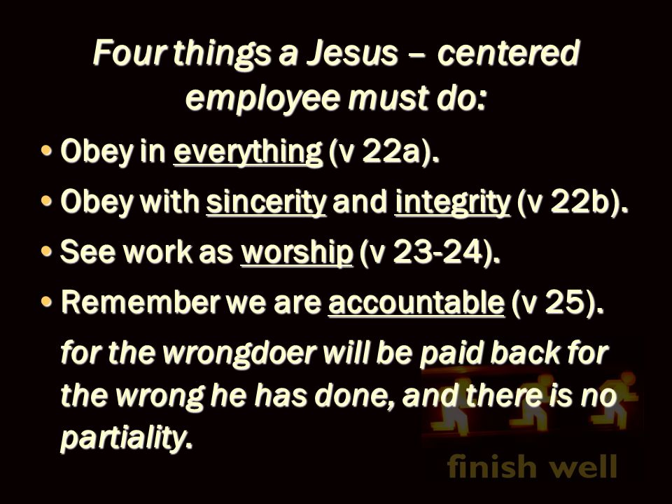 Four things a Jesus – centered employee must do: Obey in everything (v 22a).Obey in everything (v 22a). Obey with sincerity and integrity (v 22b).Obey