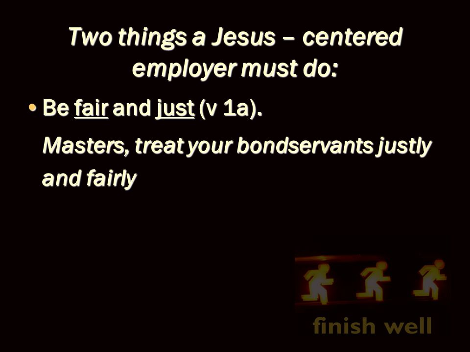 Two things a Jesus – centered employer must do: Be fair and just (v 1a).Be fair and just (v 1a). Masters, treat your bondservants justly and fairly
