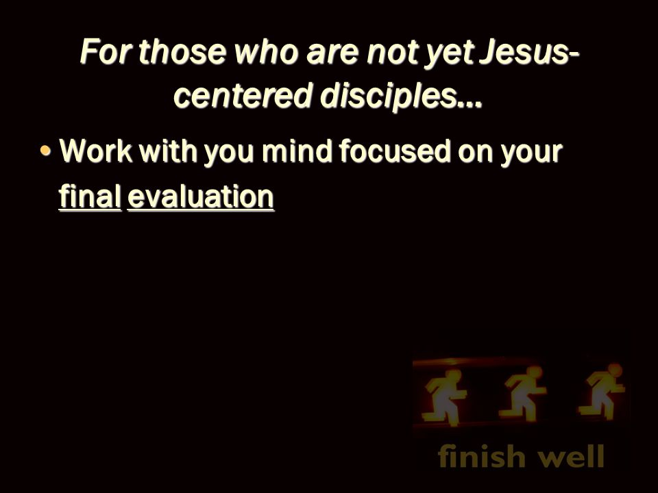 For those who are not yet Jesus- centered disciples… Work with you mind focused on your final evaluationWork with you mind focused on your final evaluation