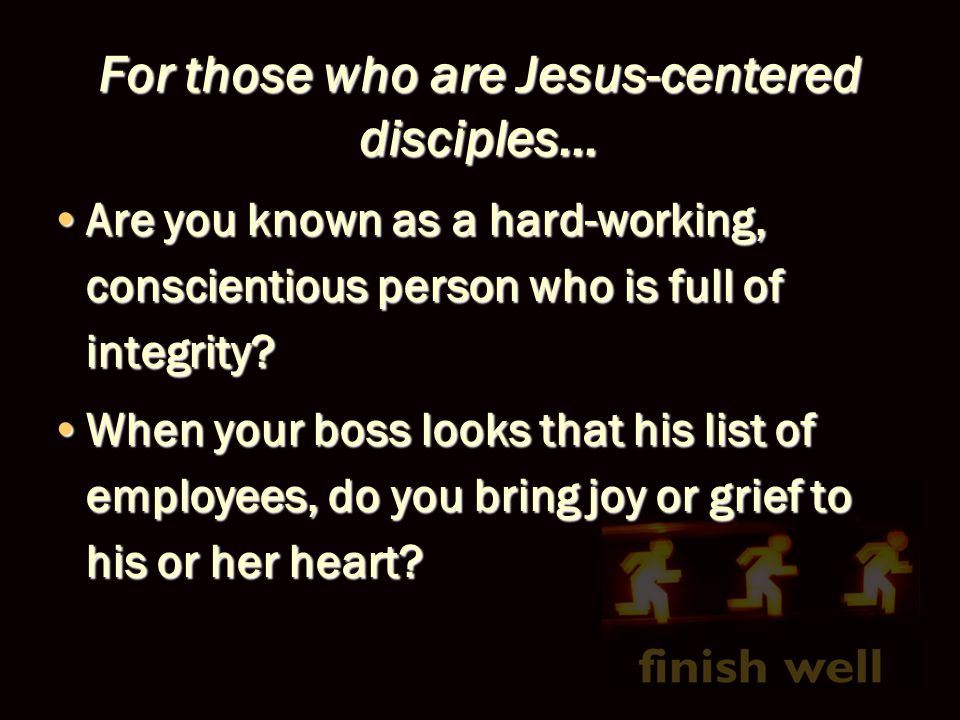 For those who are Jesus-centered disciples… Are you known as a hard-working, conscientious person who is full of integrity?Are you known as a hard-wor