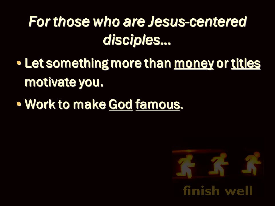 For those who are Jesus-centered disciples… Let something more than money or titles motivate you.Let something more than money or titles motivate you.