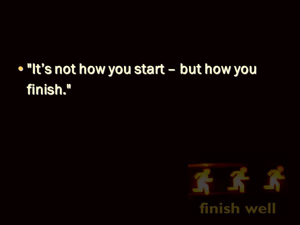 It's not how you start – but how you finish. It's not how you start – but how you finish.