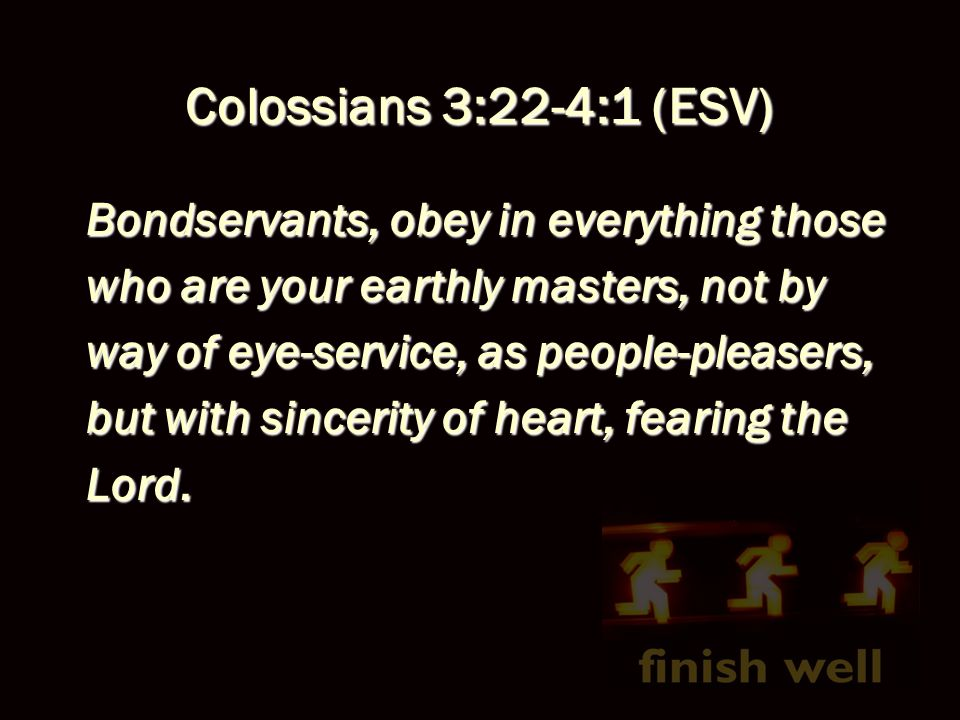 Colossians 3:22-4:1 (ESV) Bondservants, obey in everything those who are your earthly masters, not by way of eye-service, as people-pleasers, but with sincerity of heart, fearing the Lord.